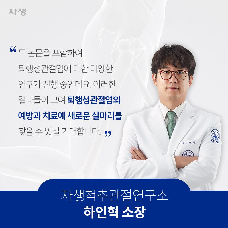두논문을포함하여퇴행성관절염에대한다양한연구가진행중인데요.이러한결과들이모여퇴행성관절염의예방과치료에새로운실마리를찾을수있길기대합니다. 자생척추관절연수고 하인혁 소장  | 자생한방병원·자생의료재단