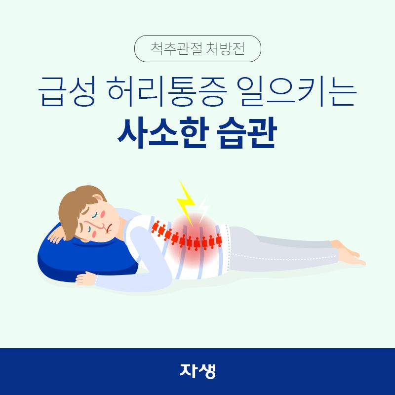 타이틀 이미지 : 척추관절 처방전 ? 급성 허리통증 일으키는 사소한 습관  | 자생한방병원·자생의료재단