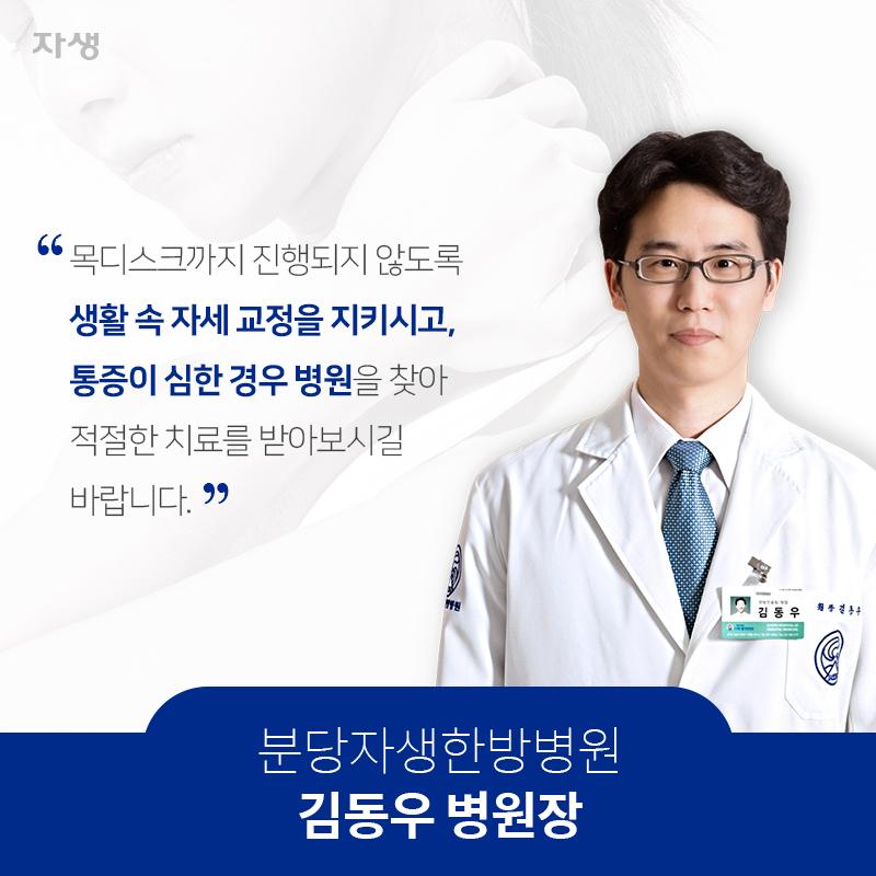 목디스크까지 진행되지 않도록 생활 속 자세 교정을 지키시고, 통증이 심한 경우 병원을 찾아 적절한 치료를 받아보시길 바랍니다. 분당자생한방병원 김동우 병원장 | 자생한방병원·자생의료재단