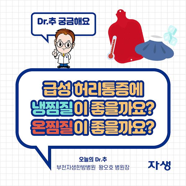 DR.추 궁금해요 - 급성 허리통증에 냉찜질이 좋을까요? 온찜질이 좋을까요? 오늘의 Dr.추 부천자생한방병원 왕오호 병원장 | 자생한방병원·자생의료재단