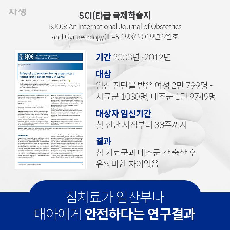 침치료가 임산부나 태아에게 안전하다는 연구결과 SCI(E)급 국제학술지 BJOG: An International Journal of Obstetrics and Gynaecology(IF=5.193)' 2019년 9월호 기간 : 2003년~2012년 대상 : 임신 진단을 받은 여성 2만 799명 - 치료군 1030명, 대조군 1만 9749명 대상자 : 임신기간 첫 진단 시점부터 38주까지 결과 : 침 치료군과 대조군 간 출산 후 유의미한 차이없음 | 자생한방병원·자생의료재단