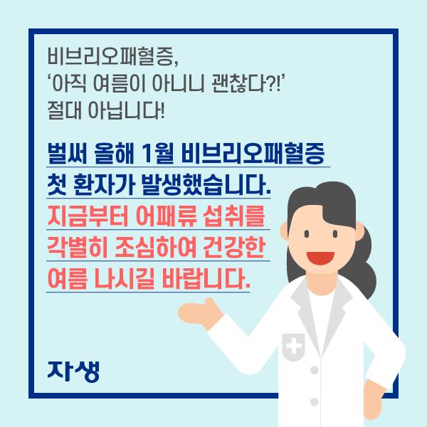 비브리오패혈증, '아직 여름 아니니 괜찮다?!'  절대 아닙니다!     벌써 올해 1월 비브리오패혈증 첫 환자가 발생했습니다. 지금부터 어패류 섭취를 각별히 조심하여 건강한여름 나시길 바랍니다.  | 자생한방병원·자생의료재단