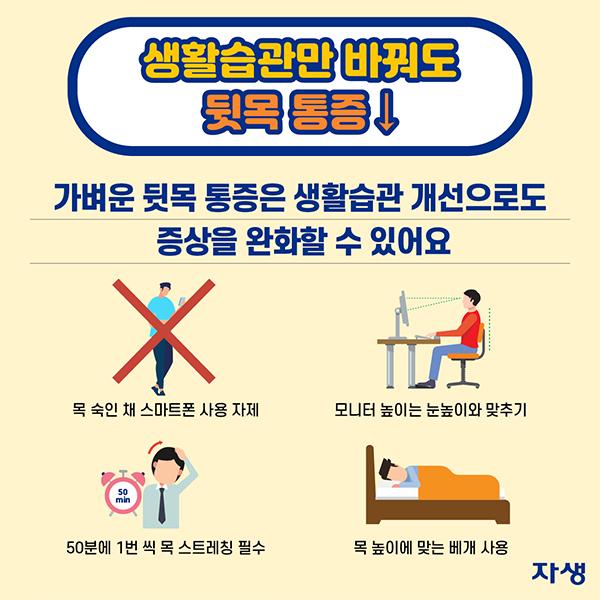 생활습관만 바꿔도 뒷목 통증↓ 가벼운 뒷목 통증은 생활습관 개선으로도 증상을 완화할 수 있어요. ·목 숙인 채 스마트폰 사용 자제 ·모니터 높이는 눈높이와 맞추기 ·50분에 1번 씩 목 스트레칭 필수 ·목 높이에 맞는 베개 사용 | 자생한방병원·자생의료재단