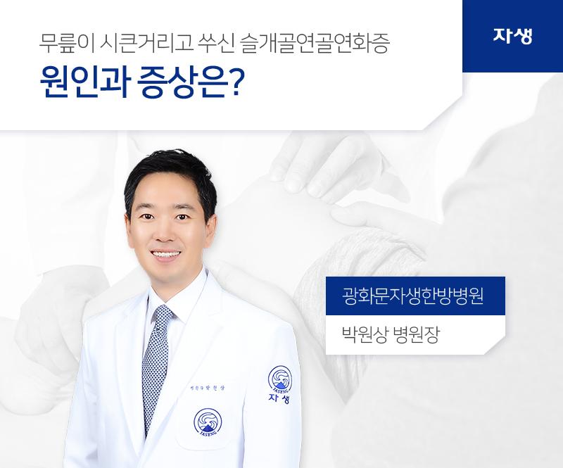 무릎이 시큰거리고 쑤신 슬개골연골연화증 원인과 증상은? 광화문자생한방병원 / 박원상 병원장 | 자생한방병원