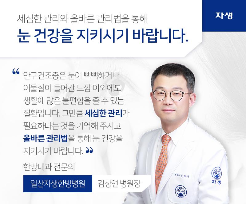 세심한 관리와 올바른 관리법을 통해 눈 건강을 지키시기 바랍니다. 안구건조증은 눈이 뻑뻑하거나 이물질이 들어간 느낌 이외에도 생활에 많은 불편함을 줄 수 있는 질환입니다. 그만큼 세심한 관리가 필요하다는 것을 기억해 주시고 올바른 관리법을 통해 눈 건강을 지키시기 바랍니다. 한방내과 전문의 일산자생한방병원 김창연 병원장 | 자생의료재단