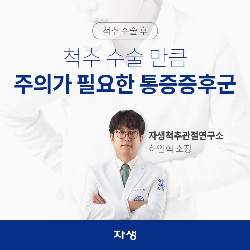척추 수술 후, 척추 수술 만큼 주의가 필요한 통증증후군 자생척추관절연구소 / 하인혁 소장 | 자생한방병원ㆍ자생의료재단